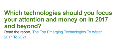 Which technologies should you focus your attention and money on in 2017 and beyond? Read the report, The Top Emerging Technologies To Watch: 2017 To 2021