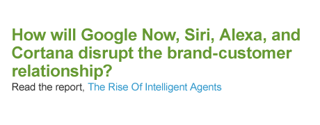How will Google Now, Siri, Alexa, and Cortana disrupt the brand-customer relationship? Read the report, The Rise Of Intelligent Agents